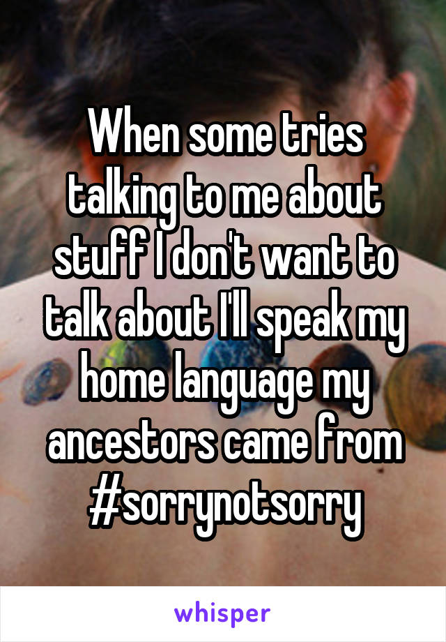When some tries talking to me about stuff I don't want to talk about I'll speak my home language my ancestors came from #sorrynotsorry