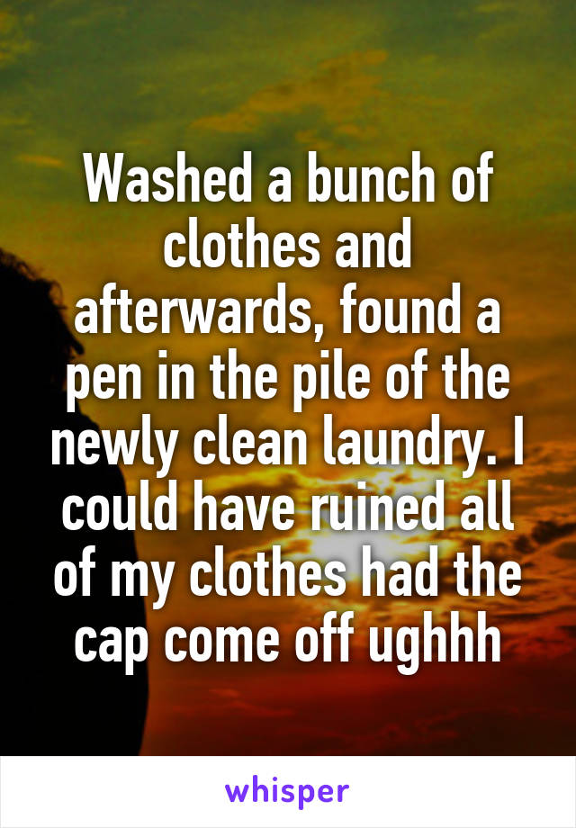 Washed a bunch of clothes and afterwards, found a pen in the pile of the newly clean laundry. I could have ruined all of my clothes had the cap come off ughhh