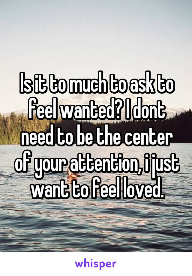 Is it to much to ask to feel wanted? I dont need to be the center of your attention, i just want to feel loved.