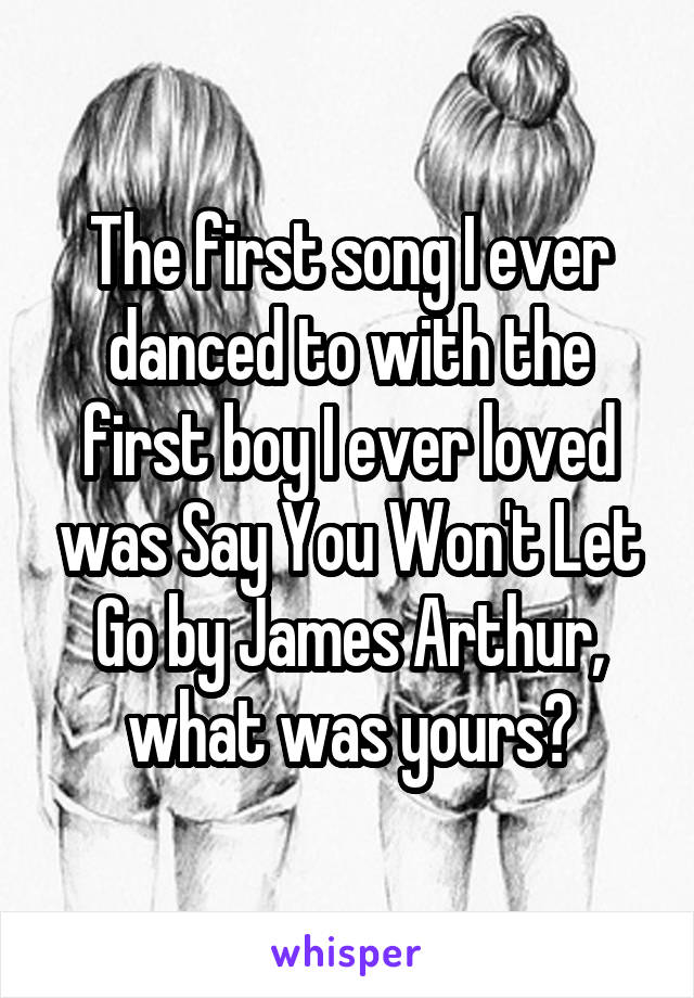 The first song I ever danced to with the first boy I ever loved was Say You Won't Let Go by James Arthur, what was yours?
