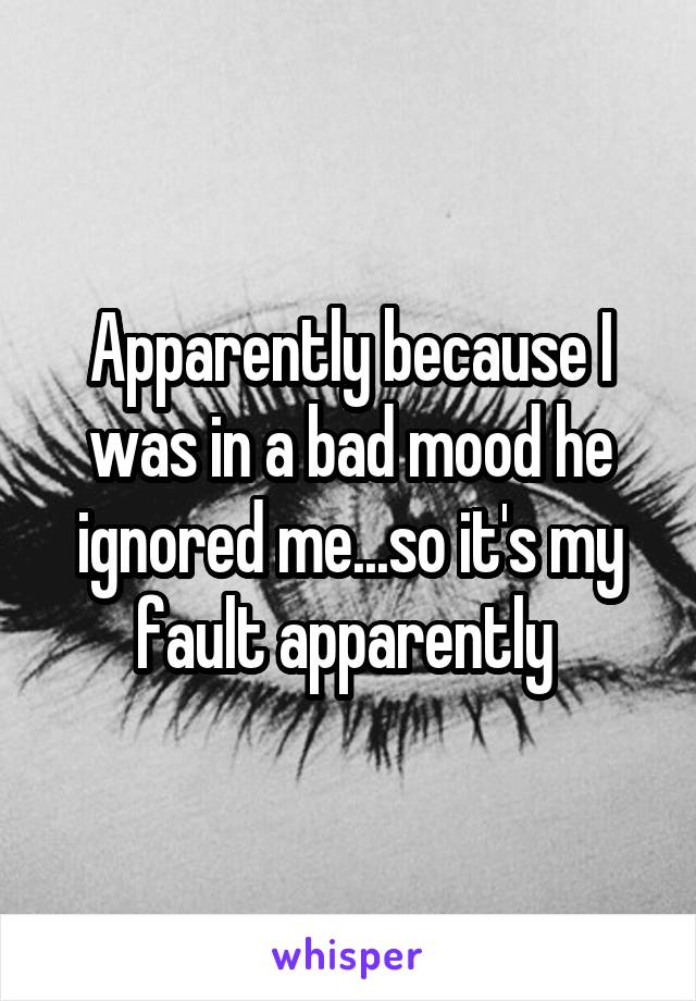 Apparently because I was in a bad mood he ignored me...so it's my fault apparently