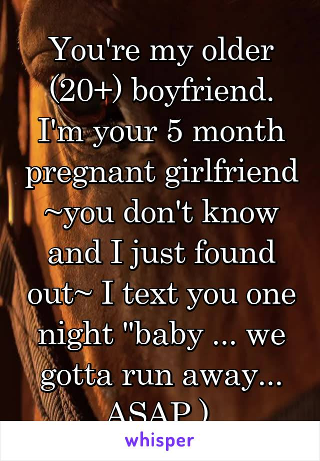 """You're my older (20+) boyfriend. I'm your 5 month pregnant girlfriend ~you don't know and I just found out~ I text you one night """"baby ... we gotta run away... ASAP.)"""