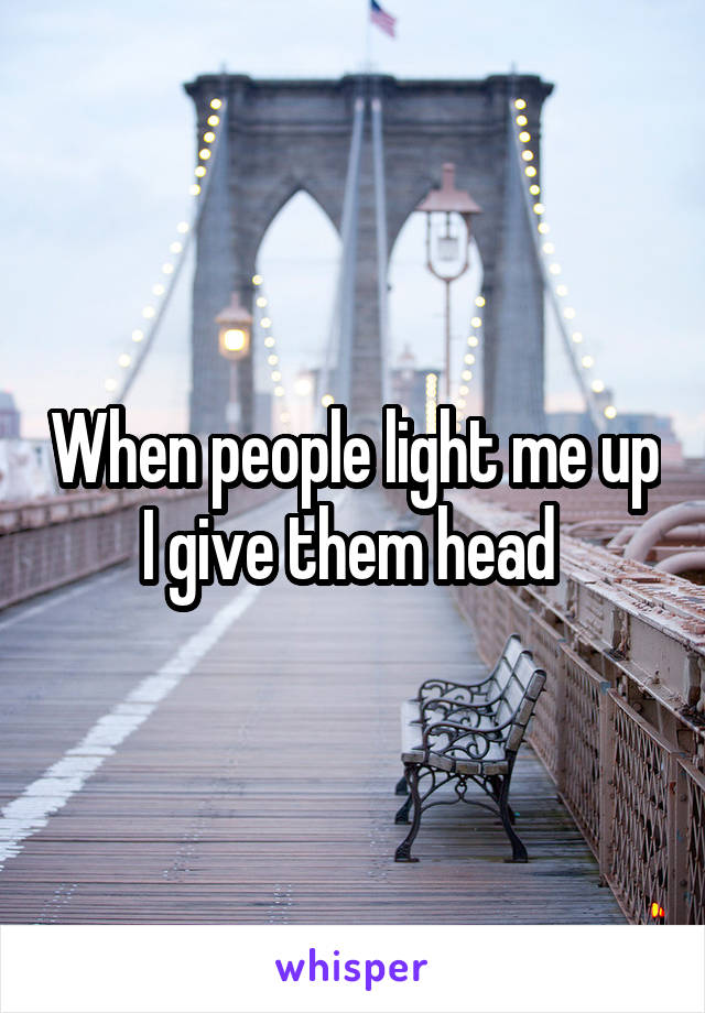 When people light me up I give them head
