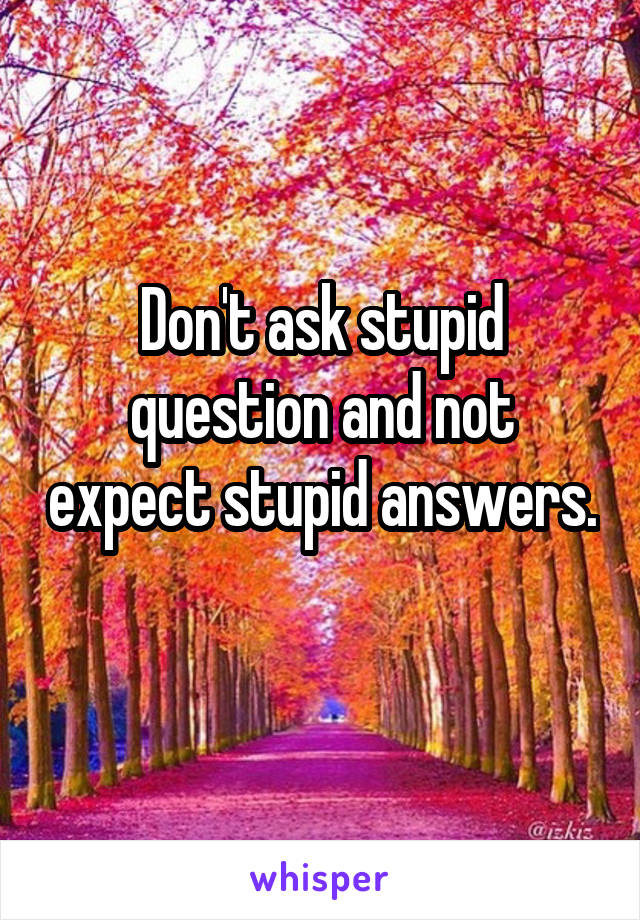 Don't ask stupid question and not expect stupid answers.