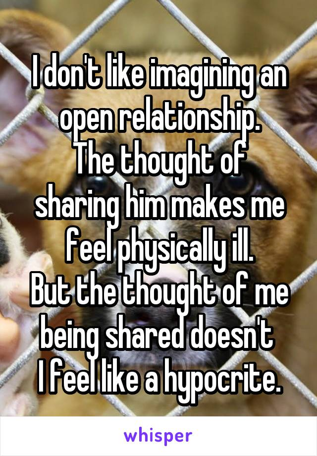 I don't like imagining an open relationship. The thought of sharing him makes me feel physically ill. But the thought of me being shared doesn't  I feel like a hypocrite.