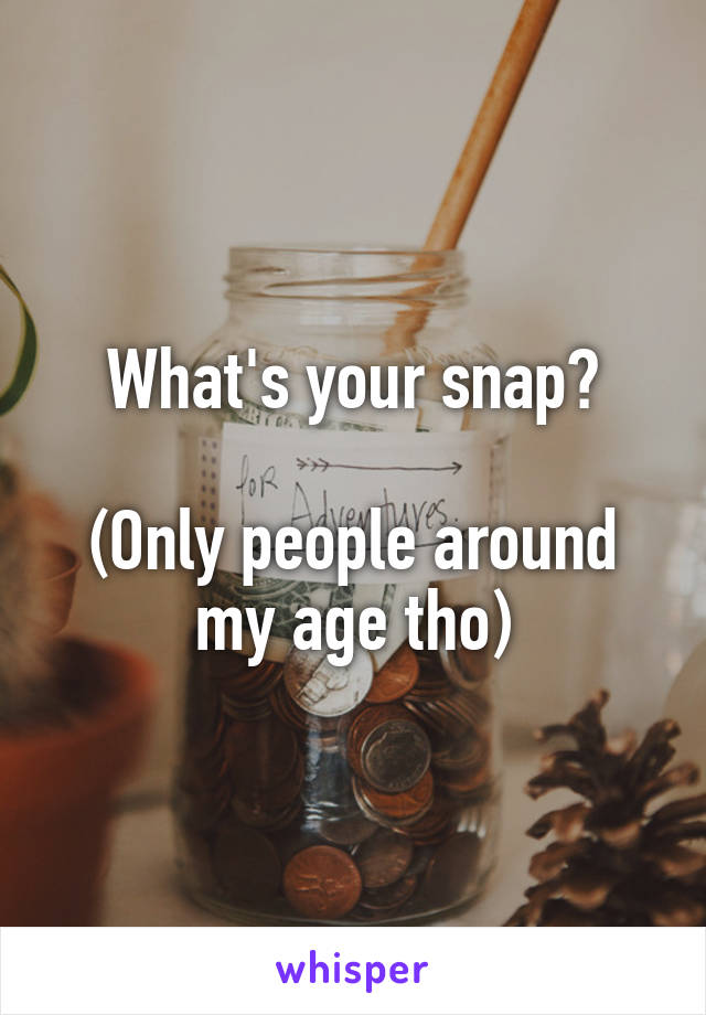 What's your snap?  (Only people around my age tho)