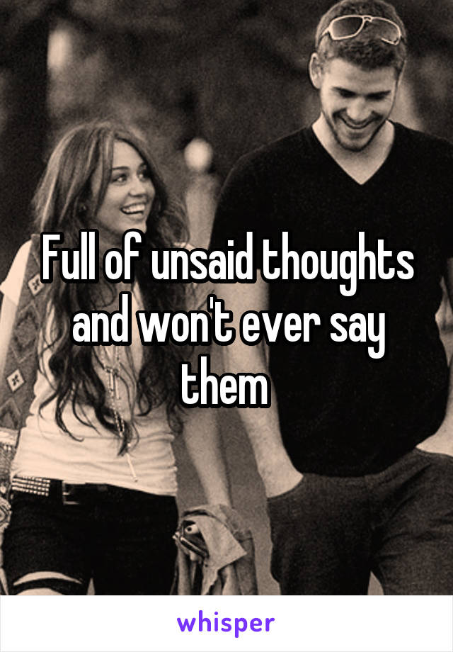 Full of unsaid thoughts and won't ever say them