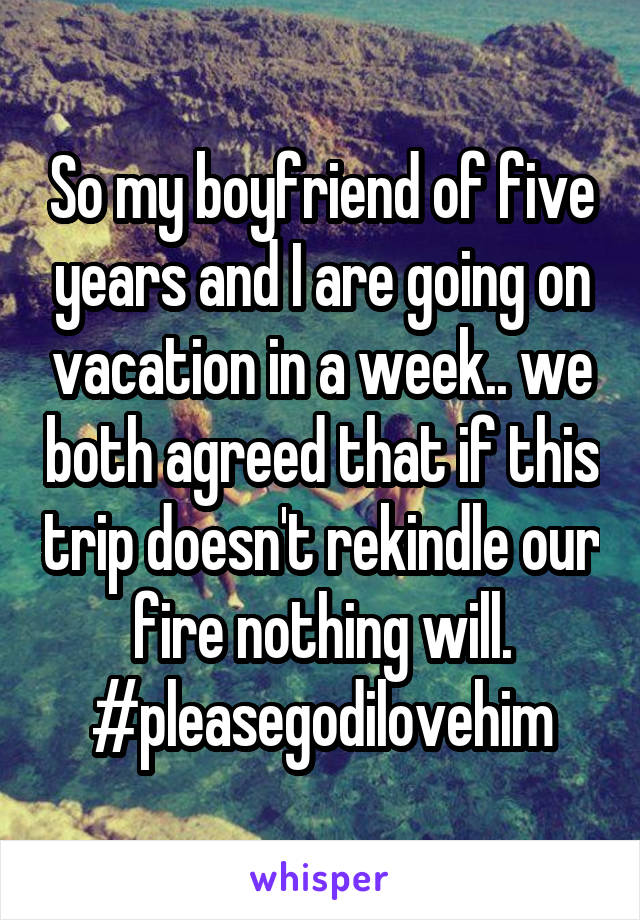 So my boyfriend of five years and I are going on vacation in a week.. we both agreed that if this trip doesn't rekindle our fire nothing will. #pleasegodilovehim