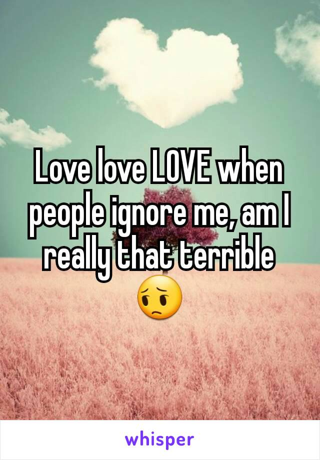 Love love LOVE when people ignore me, am I really that terrible😔