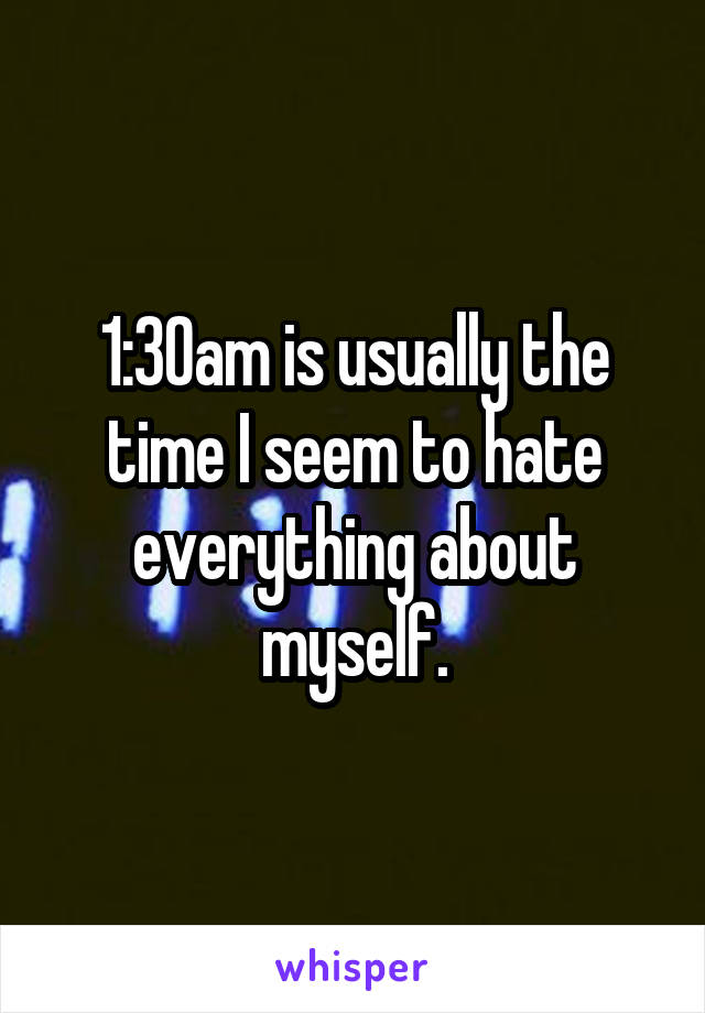 1:30am is usually the time I seem to hate everything about myself.