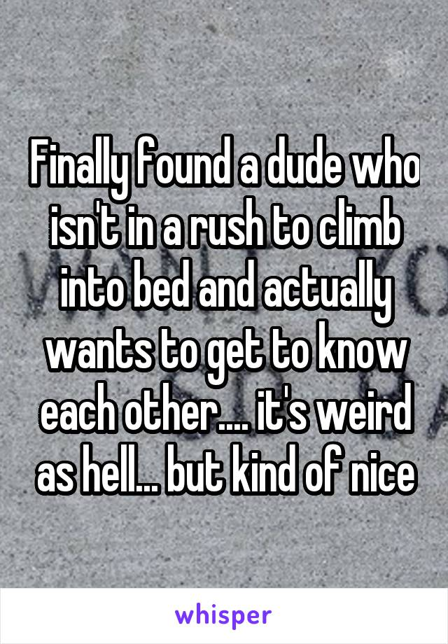 Finally found a dude who isn't in a rush to climb into bed and actually wants to get to know each other.... it's weird as hell... but kind of nice