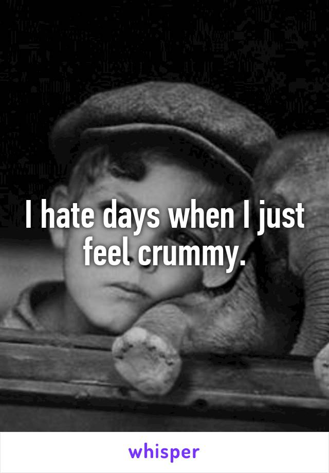 I hate days when I just feel crummy.