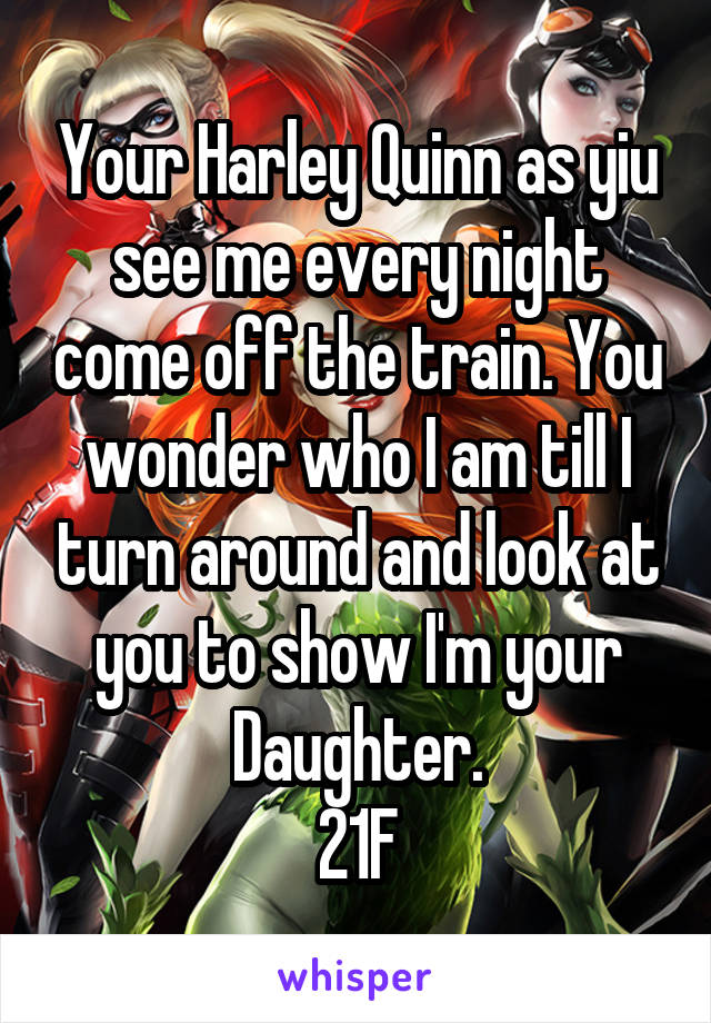 Your Harley Quinn as yiu see me every night come off the train. You wonder who I am till I turn around and look at you to show I'm your Daughter. 21F