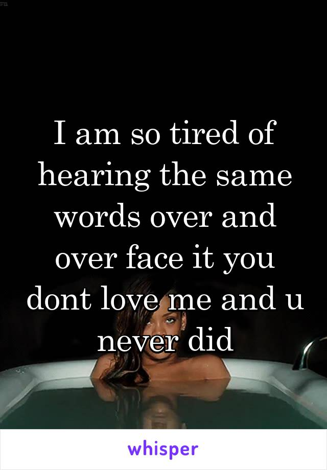 I am so tired of hearing the same words over and over face it you dont love me and u never did