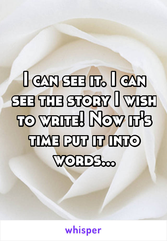 I can see it. I can see the story I wish to write! Now it's time put it into words...