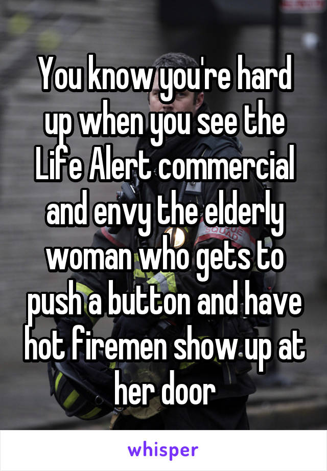 You know you're hard up when you see the Life Alert commercial and envy the elderly woman who gets to push a button and have hot firemen show up at her door
