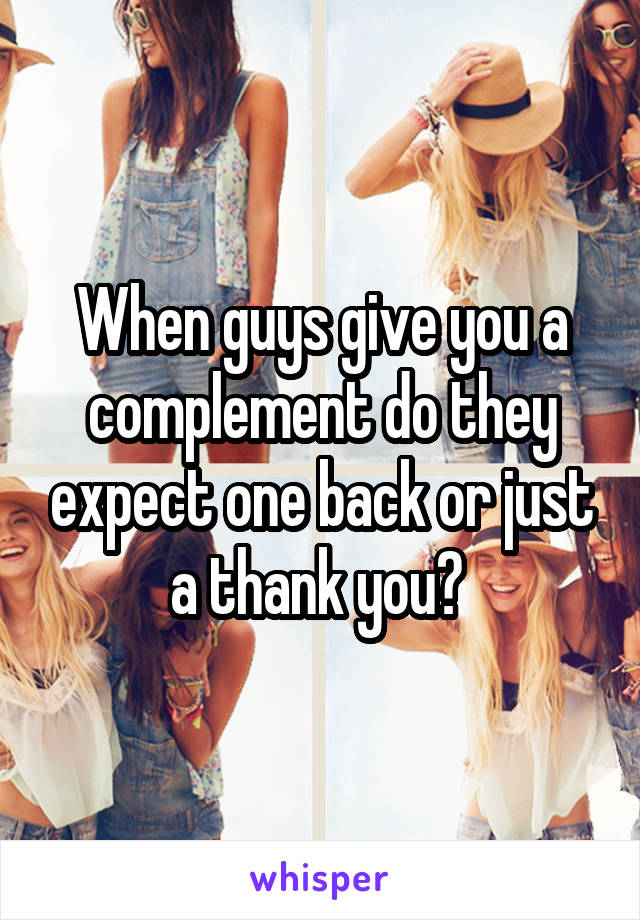 When guys give you a complement do they expect one back or just a thank you?