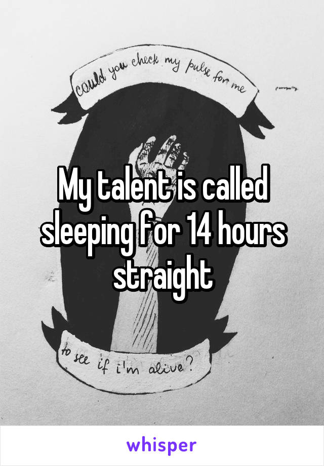 My talent is called sleeping for 14 hours straight