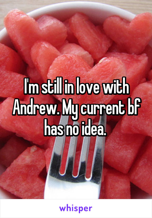I'm still in love with Andrew. My current bf has no idea.