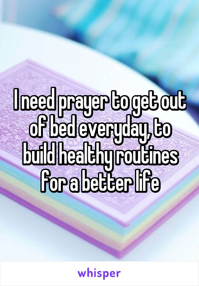 I need prayer to get out of bed everyday, to build healthy routines for a better life