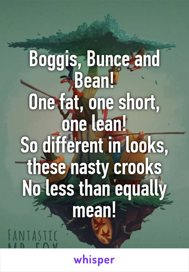Boggis, Bunce and Bean! One fat, one short, one lean! So different in looks, these nasty crooks No less than equally mean!