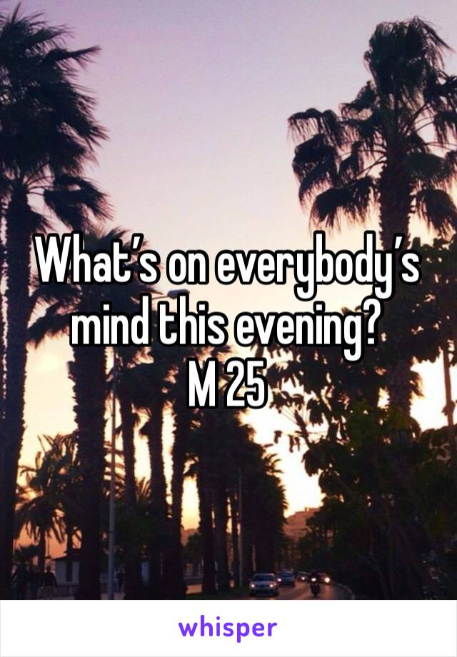 What's on everybody's mind this evening? M 25
