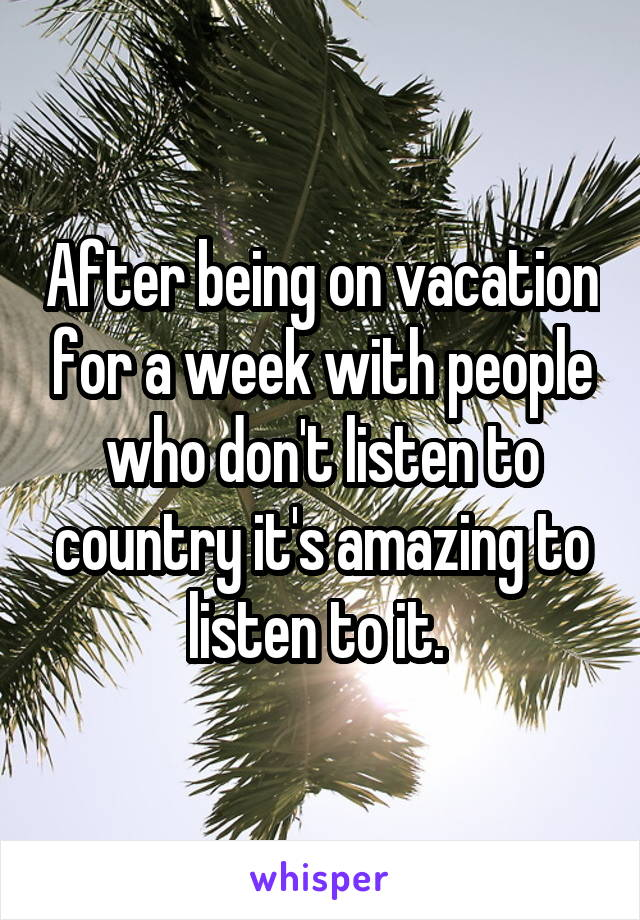 After being on vacation for a week with people who don't listen to country it's amazing to listen to it.