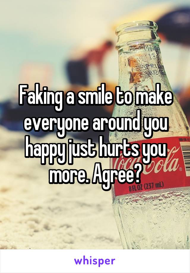 Faking a smile to make everyone around you happy just hurts you more. Agree?