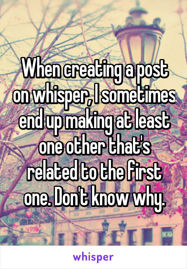 When creating a post on whisper, I sometimes end up making at least one other that's related to the first one. Don't know why.