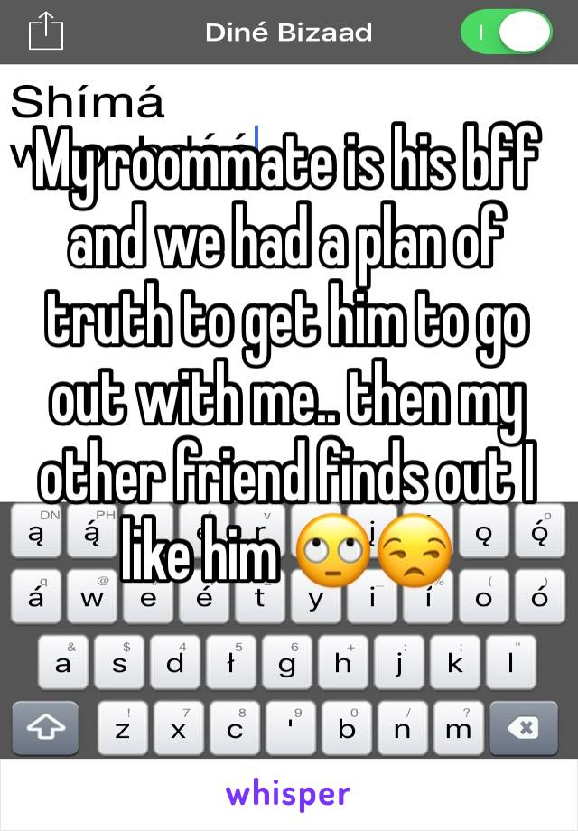 My roommate is his bff and we had a plan of truth to get him to go out with me.. then my other friend finds out I like him 🙄😒
