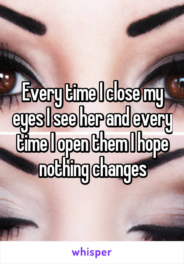 Every time I close my eyes I see her and every time I open them I hope nothing changes