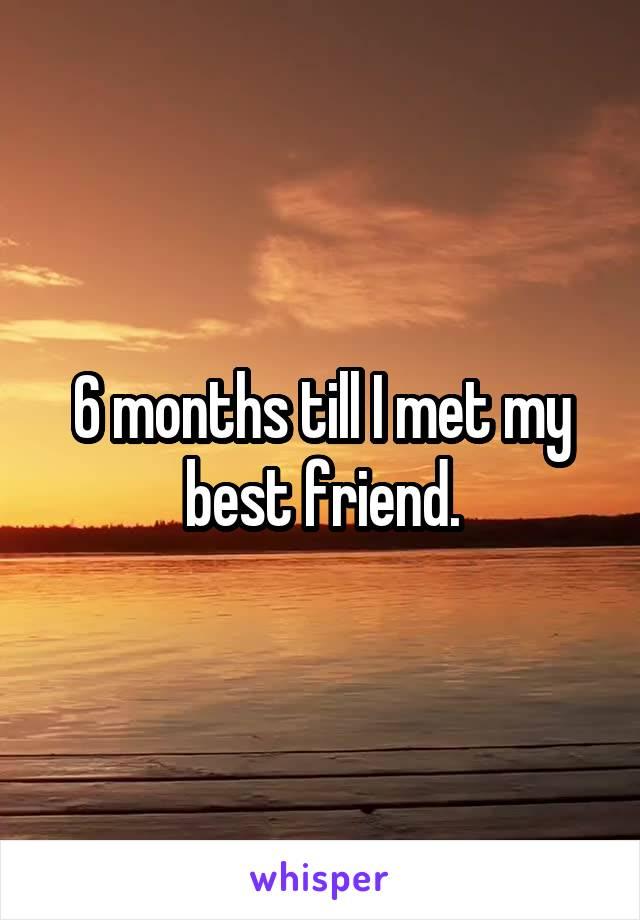 6 months till I met my best friend.