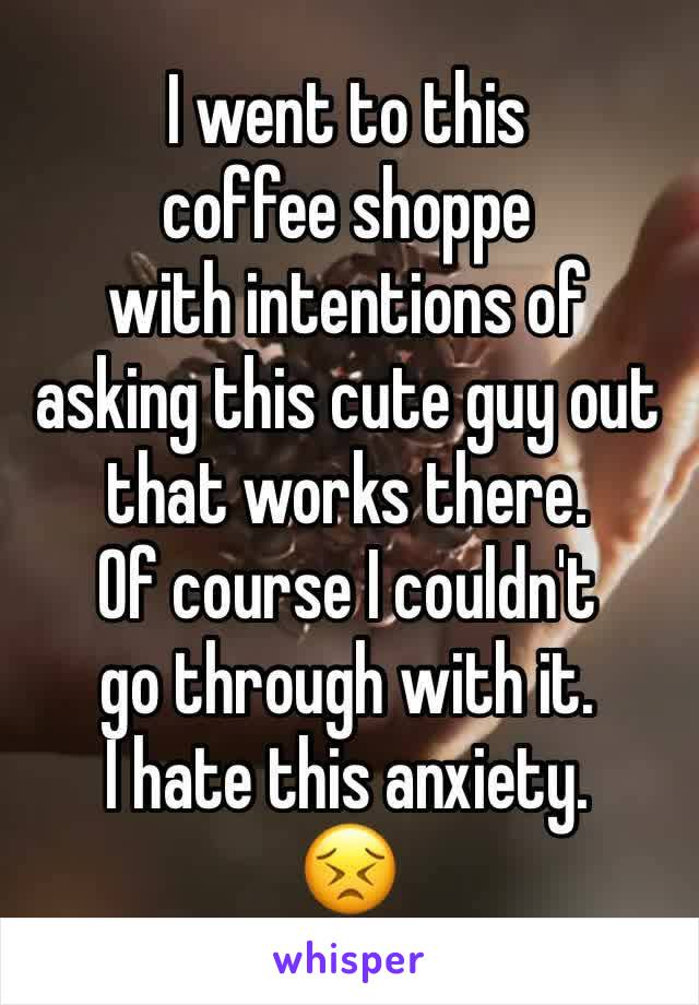 I went to this  coffee shoppe with intentions of asking this cute guy out that works there. Of course I couldn't go through with it. I hate this anxiety. 😣