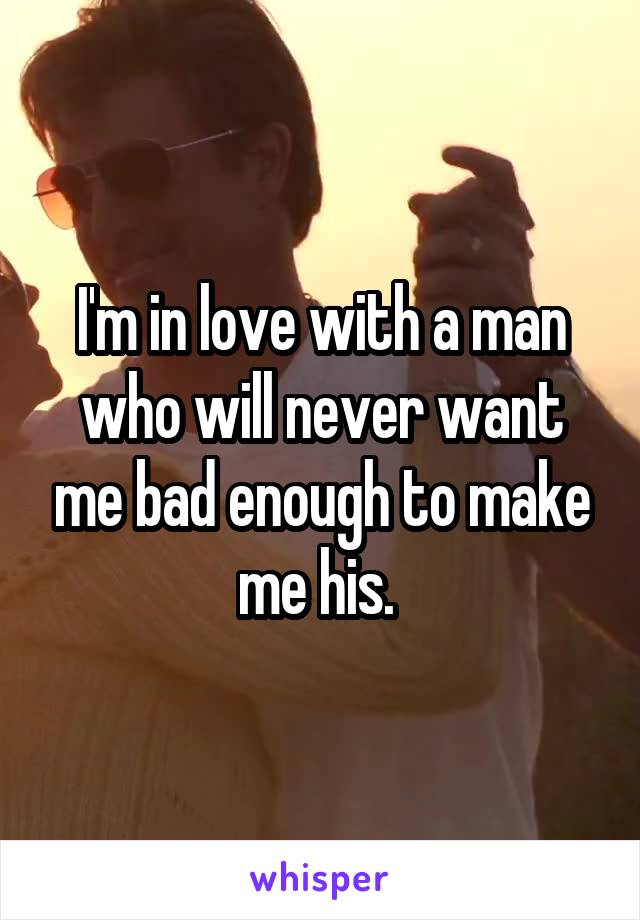I'm in love with a man who will never want me bad enough to make me his.