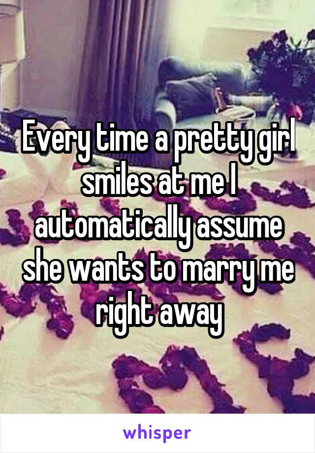 Every time a pretty girl smiles at me I automatically assume she wants to marry me right away