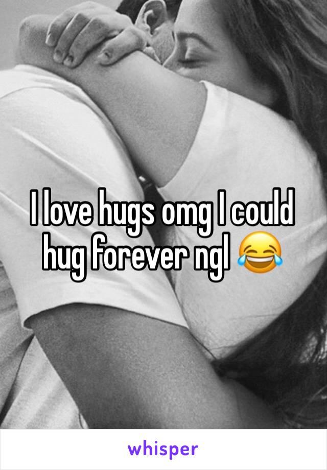 I love hugs omg I could hug forever ngl 😂