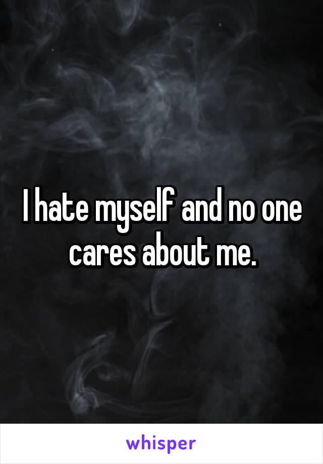 I hate myself and no one cares about me.