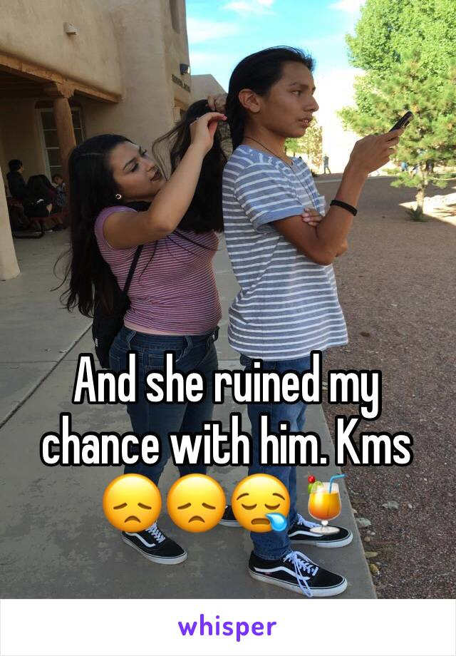 And she ruined my chance with him. Kms 😞😞😪🍹