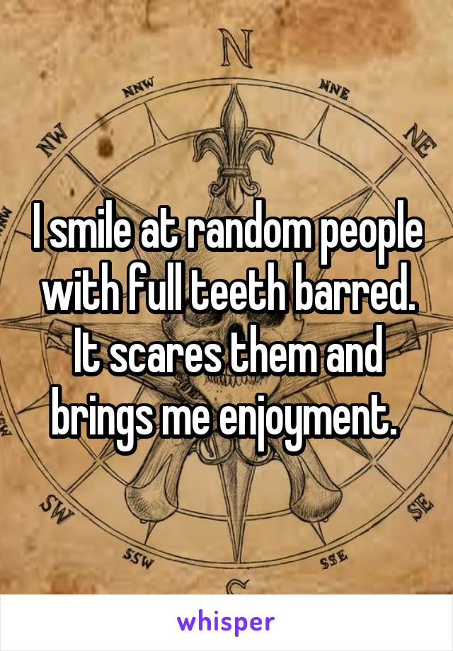 I smile at random people with full teeth barred. It scares them and brings me enjoyment.