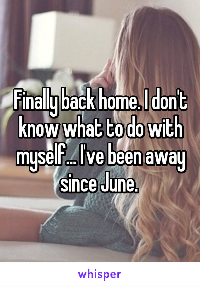 Finally back home. I don't know what to do with myself... I've been away since June.