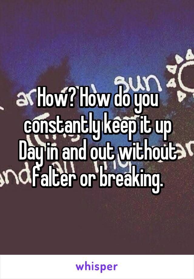 How? How do you constantly keep it up Day in and out without falter or breaking.