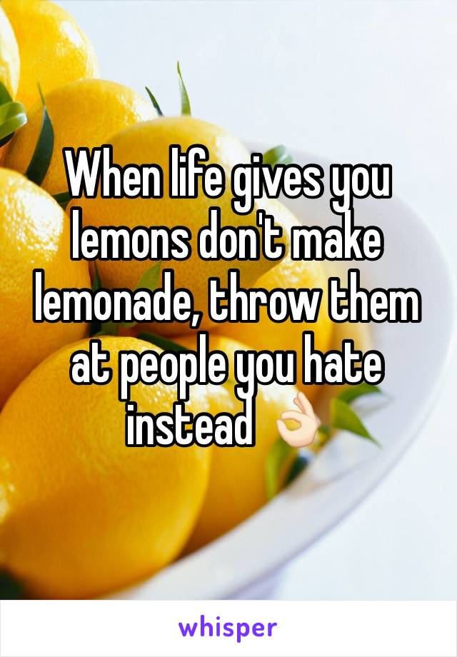 When life gives you lemons don't make lemonade, throw them at people you hate instead 👌🏻