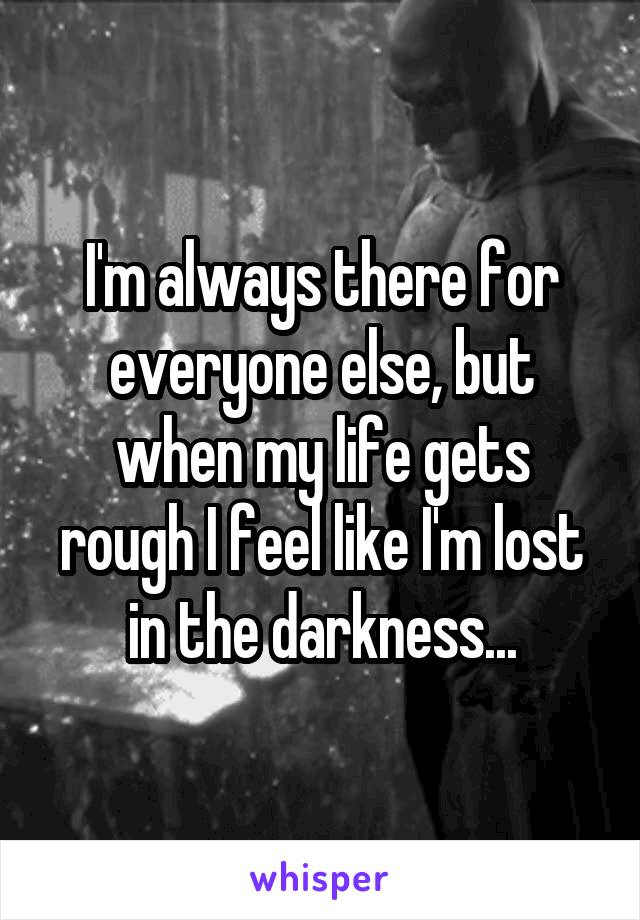 I'm always there for everyone else, but when my life gets rough I feel like I'm lost in the darkness...