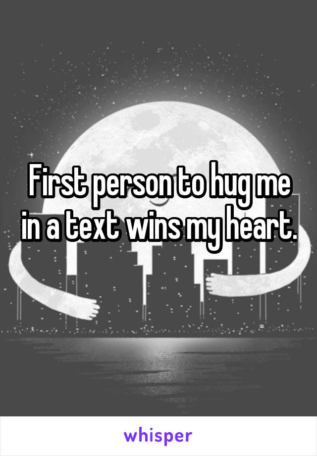 First person to hug me in a text wins my heart.