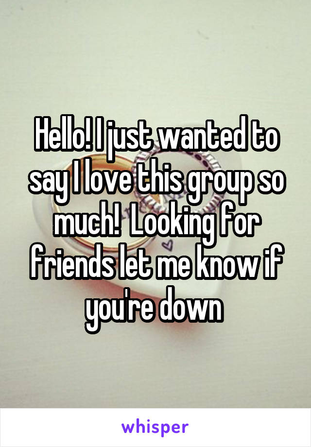 Hello! I just wanted to say I love this group so much!  Looking for friends let me know if you're down