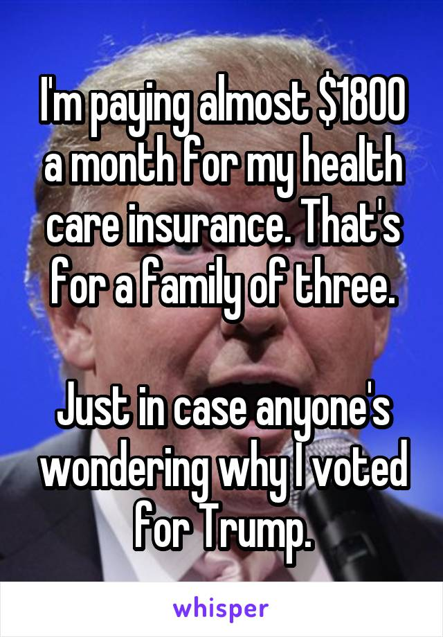 I'm paying almost $1800 a month for my health care insurance. That's for a family of three.  Just in case anyone's wondering why I voted for Trump.