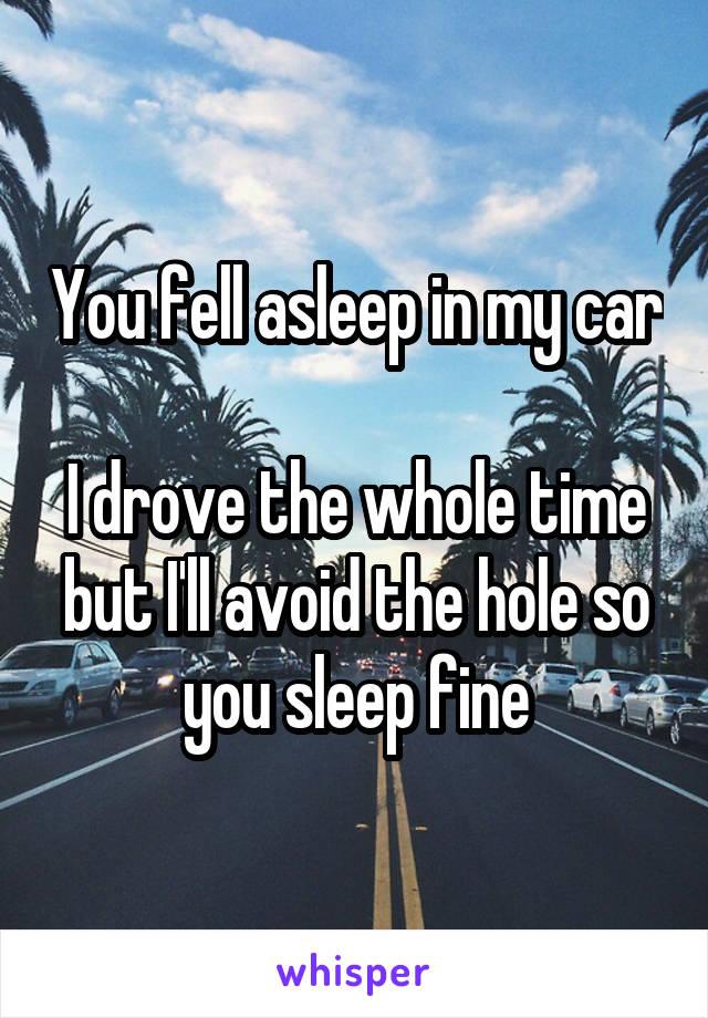 You fell asleep in my car  I drove the whole time but I'll avoid the hole so you sleep fine