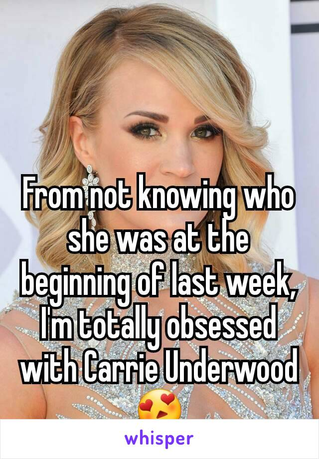 From not knowing who she was at the beginning of last week, I'm totally obsessed with Carrie Underwood 😍