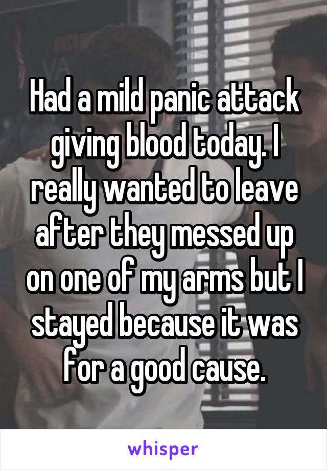 Had a mild panic attack giving blood today. I really wanted to leave after they messed up on one of my arms but I stayed because it was for a good cause.