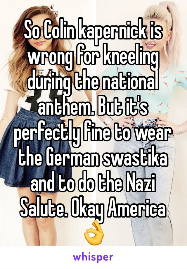 So Colin kapernick is wrong for kneeling during the national anthem. But it's perfectly fine to wear the German swastika and to do the Nazi Salute. Okay America 👌